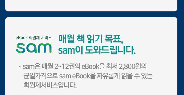 매월 책 읽기 목표, sam이 도와드립니다. ㆍsam은 매월 2~12권의 eBook을 최저 2,800원의 균일가격으로 sam eBook을 자유롭게 읽을 수 있는 회원제서비스입니다.