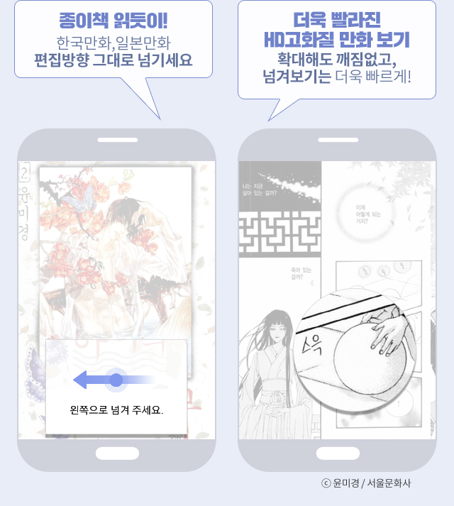 종이책 읽듯이! 한국만화,일본만화 편집방향 그대로 넘기세요 더욱 빨라진 HD고화질 만화 보기 확대해도 깨짐없고, 넘겨보기는 더욱 빠르게!