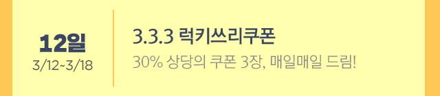 3.3.3 럭키쓰리쿠폰 * 3/12~3/18 30% 쿠폰 3장, 매일 드림!