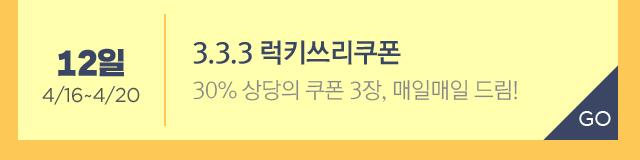 3.3.3 럭키쓰리쿠폰 * 4/16~4/20 30% 상당의 쿠폰 3장, 매일매일 드림!