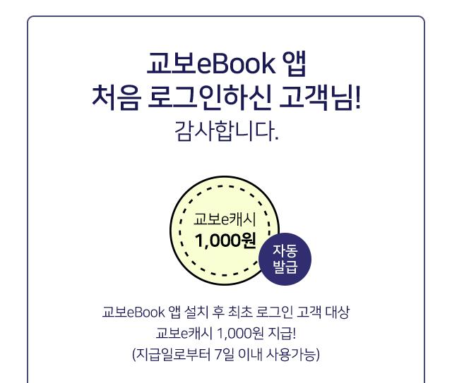 교보eBook 앱 처음 로그인하신 고객님! 감사합니다. 교보eBook 앱 설치 후 최초 로그인 고객 대상 교보e캐시 1,000원  지급! (지급일로부터 7일 이내 사용가능)