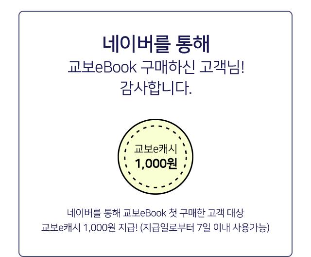 네이버 통해 교보eBook 구매하신 고객님! 감사합니다. 네이버 통해 교보eBook 첫 구매한 고객 대상 교보e캐시 1,000원 지급! (지급일로부터 7일 이내 사용가능)