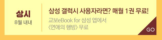 삼성 갤럭시 사용자라면? 매월 1권 무료! * 8월 내내 교보eBook for 삼성 앱에서 <연애의 행방> 무료