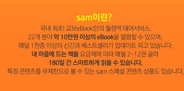 sam이란? 국내 최초! 교보eBook만의 월정액 대여서비스. 22개 분야 약 10만권 이상의 eBook을 열람할 수 있으며,  매달 1천종 이상의 신간과 베스트셀러가 업데이트 되고 있습니다. 내 마음에 드는 책을 요금제에 따라 매월 2~12권 골라  180일 간 스마트하게 읽을 수 있습니다. 특정 콘텐츠를 무제한으로 볼 수 있는 sam 스페셜 콘텐츠 상품도 있습니다.