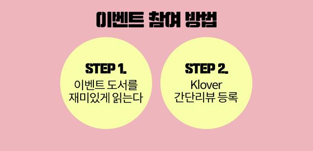 이벤트 참여 방법 STEP 1.  이벤트 도서를 재미있게 읽는다 STEP 2. Klover 간단리뷰 등록
