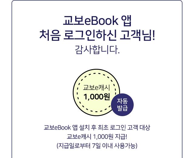 교보eBook 앱 처음 로그인하신 고객님! 감사합니다. 교보eBook 앱 설치 후 최초 로그인 고객대상 교보e캐시 1,000원 지급! (지급일로부터 7일 이내 사용가능)