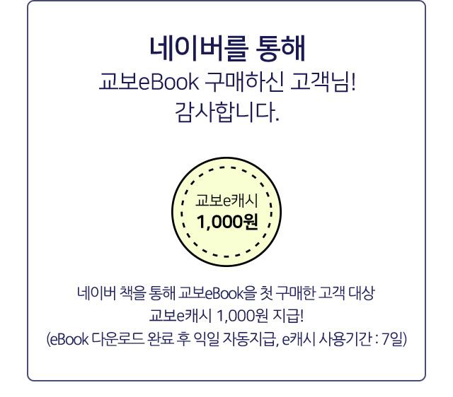 네이버를 통해 교보eBook 구매하신 고객님! 감사합니다. 네이버를 통해 교보eBook 첫 구매한 고객대상 교보e캐시 1,000원 지급! (지급일로부터 7일 이내 사용가능)
