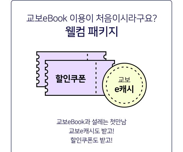 교보eBook 이용이 처음이시라구요? 웰컴 패키지 교보eBook 앱 설치 후 최초 로그인 고객대상 교보e캐시 1,000원 지급! (지급일로부터 7일 이내 사용가능)