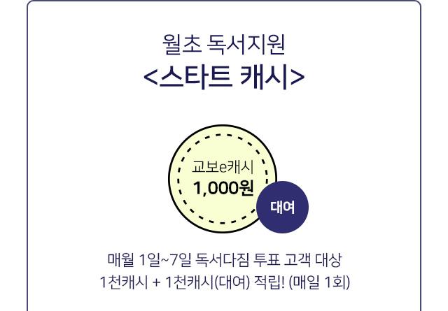 월초 독서지원 <스타트 캐시> 매월 1일~7일 미션완료 후 독서지원금 e캐시 받기!