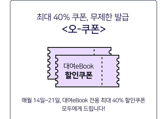 최대 40% 쿠폰, 무제한 발급 <오-쿠폰> 매월 14일~21일, 대여eBook 전용 최대 40% 할인쿠폰 모두에게 드립니다!