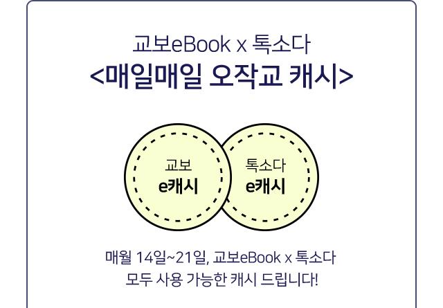 교보eBook x 톡소다 <매일매일 오작교 캐시> 매월 14일~21일, 교보eBook x 톡소다 모두 사용 가능한 캐시 드립니다!