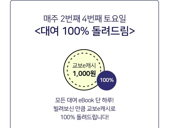 매주 2번째 4번째 토요일<대여 100% 돌려드림> 모든 대여 eBook 단 하루! 빌려보신 만큼 교보e캐시로 100% 돌려드립니다!