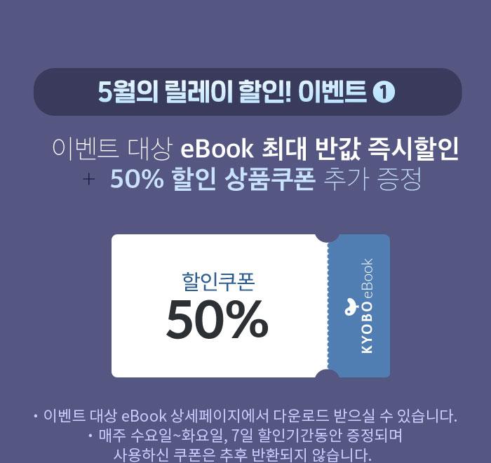 5월의 릴레이 할인! 이벤트 1 이벤트 대상 eBook 최대 반값 즉시할인 + 50% 할인 상품쿠폰 추가 증정 이벤트 대상 eBook 상세페이지에서 다운로드 받으실 수 있습니다. 매주 수요일~화요일, 7일 할인기간동안 증정되며 사용하신 쿠폰은 추후 반환되지 않습니다.