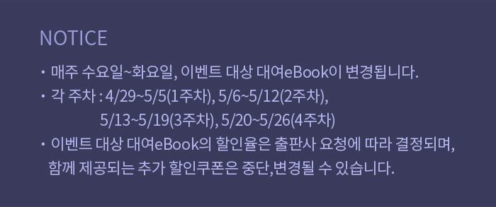 안내  매주 수요일~화요일, 이벤트 대상 대여eBook이 변경됩니다.  각 주차 : 4/29~5/5(1주차), 5/6~5/12(2주차), 5/13~5/19(3주차), 5/20~5/26(4주차)  이벤트 대상 대여eBook의 할인율은 출판사 요청에 따라 결정되며, 함께 제공되는 추가 할인쿠폰은 중단,변경될 수 있습니다.