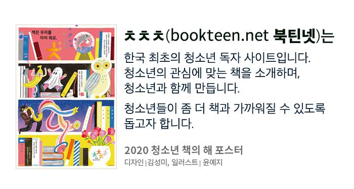 ㅊㅊㅊ? ㅊㅊㅊ(bookteen.net, 북틴넷)는 한국 최초의 청소년 독자 사이트입니다. 청소년의 관심에 맞는 책을 소개하며, 청소년과 함께 만듭니다. 청소년들이 좀 더 책과 가까워질 수 있도록 돕고자 합니다.