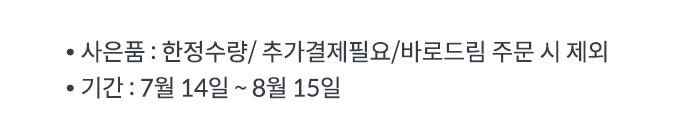 -사은품:한정수량/추가결제필요/바로드림 주문 시 제외 -기간:7월 13일~8월 13일