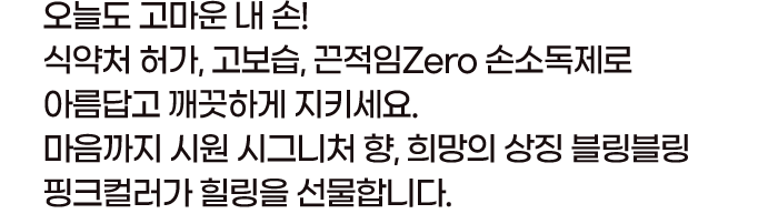 오늘도 고마운 내 손! 식약처 허가, 고보습, 끈적임Zero 손소독제로 아름답고 깨끗하게 지키세요. 마음까지 시원 시그니처 향, 희망의 상징 블링블링 핑크컬러가 힐링을 선물합니다.