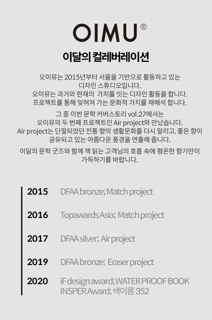 이달의 컬레버레이션 오이뮤는 2015년부터 서울을 기반으로 활동하고 있는 디자인 스튜디오입니다. 오이뮤는 과거와 현재의 가치를 잇는 디자인 활동을 합니다.프로젝트를 통해 잊혀져 가는 문화적 가치를 재해석 합니다. 그 중 이번 문학 커버스토리 vol.27에서는 오이뮤의 두 번째 프로젝트인 Air project와 만났습니다. Air projec는 단절되었던 전통 향의 생활문화를 다시 알리고, 좋은 향이 공유되고 있는 아름다운 풍경을 연출해 줍니다. 이달의 문학 굿즈와 함께 책 읽는 고객님의 호흡 속에 평온한 향기만이 가득하기를 바랍니다.