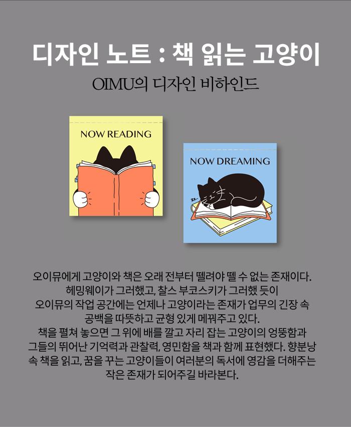 디자인노트 : 책 읽는 고양이 오이뮤에게 고양이와 책은 오래 전부터 뗄려야 뗄 수 없는 존재이다. 헤밍웨이가 그러했고, 찰스 부코스키가 그러했 듯이 오이뮤의 작업 공간에는 언제나 고양이라는 존재가 업무의 긴장 속 공백을 따뜻하고 균형 있게 메꿔주고 있다. 책을 펼쳐 놓으면 그 위에 배를 깔고 자리 잡는 고양이의 엉뚱함과 그들의 뛰어난 기억력과 관찰력, 영민함을 책과 함께 표현했다. 향분낭 속 책을 읽고, 꿈을 꾸는 고양이들이 여러분의 독서에 영감을 더해주는 작은 존재가 되어주길 바라본다.