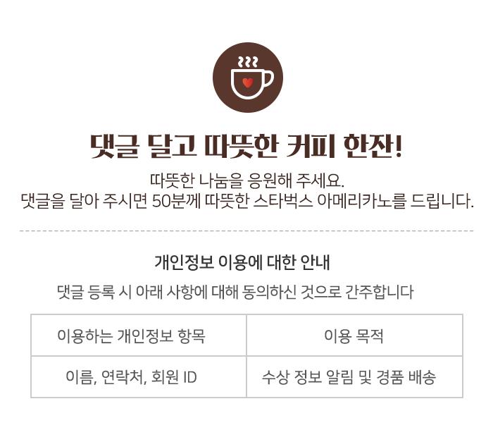 댓글 달고 따뜻한 커피 한잔! 따뜻한 나눔을 응원해 주세요.댓글을 달아 주시면 50분께 따뜻한 스타벅스 아메리카노를 드립니다.