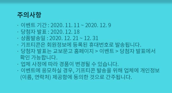 이벤트 기간 : 2020. 11. 11 ~ 2020. 12. 9  당첨자 발표 : 2020. 12. 18  상품발송일 : 2020. 12. 21 ~ 12. 31  기프티콘은 회원정보에 등록된 휴대번호로 발송됩니다. 당첨자 발표는 교보문고 홈페이지 > 이벤트 > 당첨자 발표에서 확인 가능합니다. 업체 사정에 따라 경품이 변경될 수 있습니다.