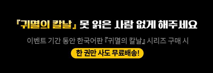 『귀멸의 칼날』 못 읽은 사람 없게 해주세요 이벤트 기간 동안 한국어판 『귀멸의 칼날』 시리즈 구매 시 한 권만 사도 무료배송!