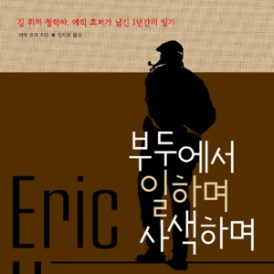 철학은 길 위에서 시작된다 – 길 위의 철학자 에릭 호퍼
