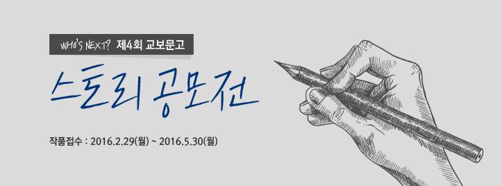 Who's next 제4회 교보문고 스토리 공모전 작품접수 : 2016.02.29(월)~2016.05.30(월)