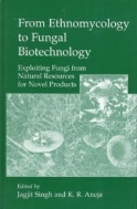 From Ethnomycology to Fungal Biotechnology : Exploiting Fungi from Natural Resources for Novel Products (ISBN : 9780306460593)