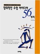 창의적인수업아이디어 56 가지 - 국어, 수학, 사회, 과학, 미술, 음악, 체육, 환경, 실과, 현장학습의 10개 영역에 걸친 56가지의 수업모델이다 1판7쇄