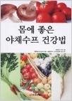 몸에 좋은 야채수프 건강법 - 엄청난 반향을 불러일으키고 있는 야채수프 건강법 (초판3쇄)