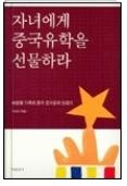 자녀에게 중국유학을 선물하라 - 바람꽃 가족의 중국 조기유학 성공기 초판1쇄