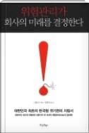 위험관리가 회사의 미래를 결정한다 - 국내 위험관리 전문가가 제안하는 한국형 위험관리 지침서이다(양장본) 초판1쇄