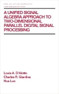 A Unified Signal Algebra Approach to Two-Dimensional Parallel Digital Signal Processing  (ISBN : 9780824700256)