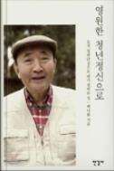 영원한 청년정신으로  - 오직 일편단심으로 내가 걸어온 길(양장본) 초판 1쇄