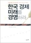 한국 경제 미래를 경영하라 - 전문가들의 분석을 통한 개선과 혁신의 경제학! (1판1쇄)