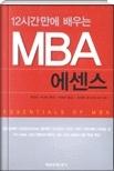 12시간 만에 배우는 MBA 에센스 - 이 책은 구미 MBA 프로그램에서 배우는 필수과목 중 가장 중요한 8개 과목을 엄선 초판1쇄
