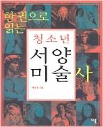 한 권으로 읽는 청소년 서양 미술사 - 서양미술사의 대표적인 작품들을 총망라한 미술 해설서 초판5쇄