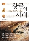 황금의 시대 - 인류의 문명과 함께 발전의 길을 걸어온 황금! (1판1쇄)