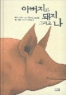 아버지와 돼지 그리고 나 - 야나 셰러 소설, 톡 쏘는 유머 속의 진지한 알맹이를 빼내는 맛(양장본) 초판 1쇄