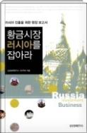 황금시장 러시아를 잡아라 : 러시아 진출을 위한 현장 보고서 - 세계경제의 새로운 성장엔진 러시아, 한국의 '동북아 허브 국가' 건설을 위한 동반자 초판1쇄