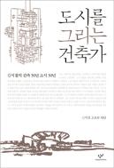 도시를 그리는 건축가 - 김석철의 건축 50년 도시 50년
