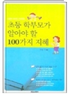초등 학부모가 알아야 할 100가지 지혜 - 성공한 아이로 키우기 위해 학부모가 알아야 할 100가지 지혜를 전해주는 지침서 초판1쇄