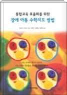 통합교육 효율화를 위한 장애 아동 수학지도 방법 - 이전의 책들이 주지 못한 수학학습 곤란의 이유와 그 대안을 줄 수 있는 이론서이자 임상적 실천서 1쇄