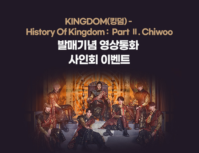 KINGDOM(킹덤) - History Of Kingdom : Part Ⅱ. Chiwoo 발매 기념 영상통화 사인회 이벤트