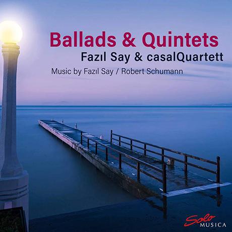 BALLADS & QUINTETS/ FAZIL SAY, CASAL QUARTETT [슈만: 피아노 5중주, 파질 세이: 3개의 발라드 - 카잘스 사중주단]