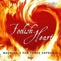 FOOLISH HEART: MADRIGALS FOR THREE SOPRANOS/ GALAN [바보 같은 마음: 여성 삼중창을 위한 마드리갈 - 갈란]