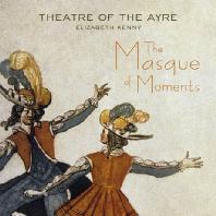 THE MASQUE OF MOMENTS/ THEATRE OF THE AYRE, ELIZABETH KENNY [가면극: 17세기 알려지지 않은 기악과 성악 작품]