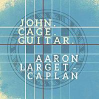 GUITAR WORKS/ AARON LARGET-CAPLAN [존 케이지: 방, 세 개의 쉬운 작품, 치즈 작품, 꿈, 여섯 개의 멜로디 외 - 아론 라젯 캐플런]