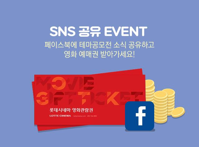 SNS 공유 EVENT 페이스북에 테마공모전 소식 공유하고 영화 예매권 받아가세요!
